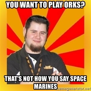 Games Workshop Guy - You want to play Orks? That's not how you say space marines