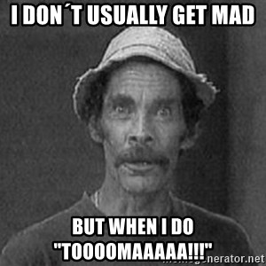 "don ramon - I don´t usually get mad  But when i do ""TOOOOMAAAAA!!!"""