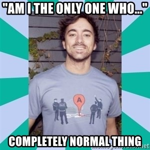 """Retarded 9gagger - """"AM I THE ONLY ONE WHO..."""" completely normal thing"""