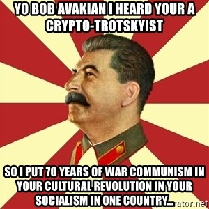 STALINVK - Yo Bob Avakian I heard your a crypto-trotskyist so i put 70 years of war communism in your cultural revolution in your socialism in one country...