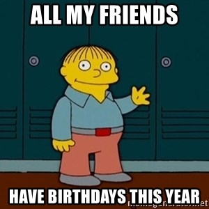 Ralph Wiggum - All My Friends HAve birthdays this year