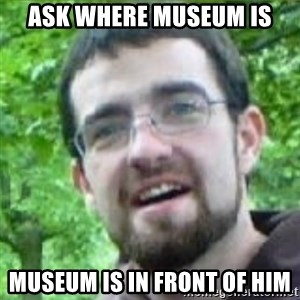 Stoned Tourist - ASK WHERE MUSEUM IS MUSEUM IS IN FRONT OF HIM