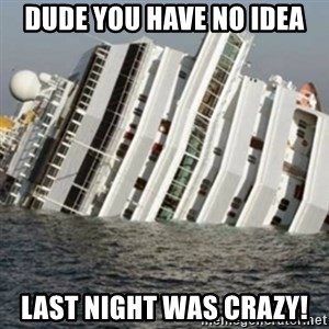 Sunk Cruise Ship - DUde You Have NO IDEA LASt NIGHT WAS CRAZY!