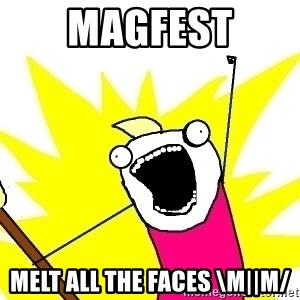 X ALL THE THINGS - MAGFEST MELT ALL THE FACES \m||m/
