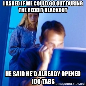 Redditors Wife - I asked if we could go out during the reddit blackout HE SAID HE'd already OPENED 100 TABS