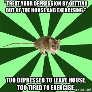 "Mental Illness Mouse - ""treat your depression by getting out of the house and exercising."" too depressed to leave house. too tired to exercise."