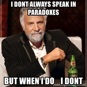 The Most Interesting Man In The World - I DONT always speak in paradoxes  but when i do    i dont