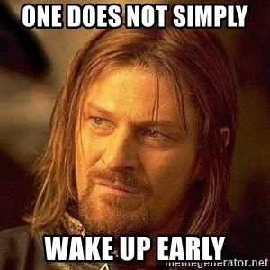Boromir - one does not simply  wake up early