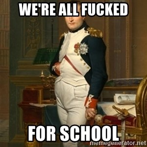 napoleon - we're all fucked for school