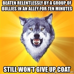 Courage Wolf - beaten relentlessly by a group of bullies in an alley for ten minutes still won't give up coat