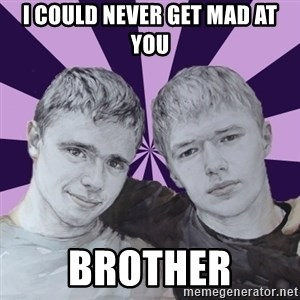 the best brothers - I could never get mad at you brother