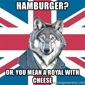 Sir Courage Wolf Esquire - Hamburger? Oh, you mean a royal with cheese