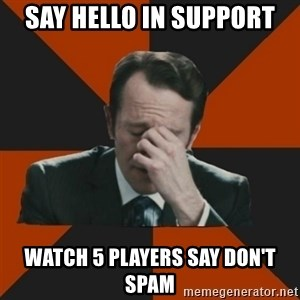 Easton_facepalm - say hello in support watch 5 players say don't spam