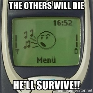 Nokia3310 Forever Alone - the others will die he'll survive!!