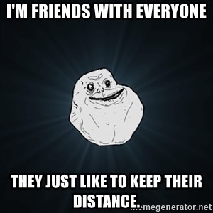 Forever Alone Date Myself Fail Life - I'M FRIENDS WITH EVERYONE THEY JUST LIKE TO KEEP THEIR DISTANCE.
