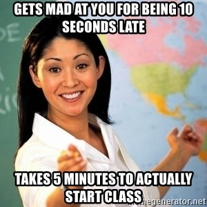 unhelpful teacher - gets mad at you for being 10 seconds late takes 5 minutes to actually start class