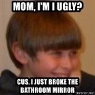 Little Kid - MoM, I'm I ugly? Cus, I just broke the bathroom mIrroR