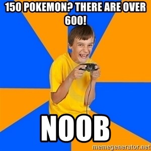 Annoying Gamer Kid - 150 pokemon? there are over 600! noob
