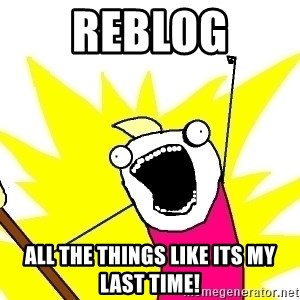 X ALL THE THINGS - ReblOG all the things like its my last time!