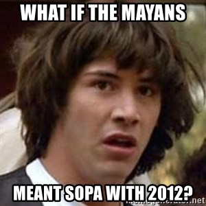 Conspiracy Keanu - what if the mayans  meant sopa with 2012?