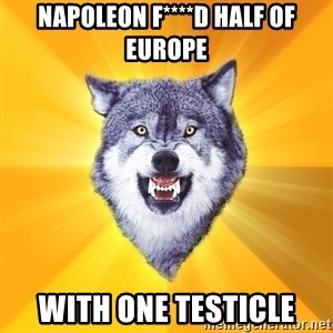 Courage Wolf - Napoleon f****d Half of Europe With one testicle
