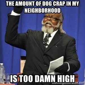 the rent is too damn highh - the amount of dog crap in my neighborhood is too damn high