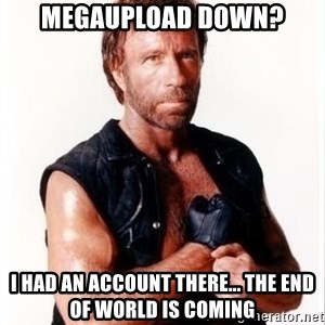 Chuck Norris Meme - Megaupload down? I HAD AN ACCOUNT THERE... THE END OF WORLD IS COMING
