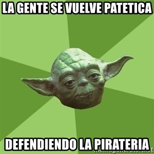 Advice Yoda Gives - LA GENTE SE VUELVE PATETICA DEFENDIENDO LA PIRATERIA