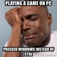 cryingblackman - playing a game on pc pressed windows instead of ctrl