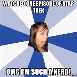 Annoying Facebook Girl - watched one episode of star trek omg i'm such a nerd!
