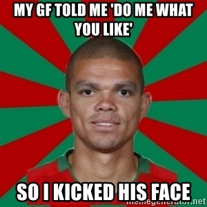 PEPEREALMADRIDPORTUGAL - MY GF TOLD ME 'DO ME WHAT YOU LIKE' SO I KICKED HIS FACE