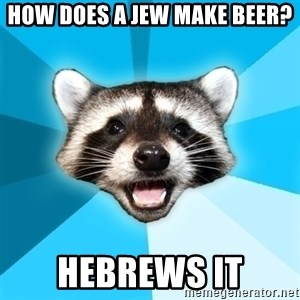 Lame Pun Coon - how does a jew make beer? hebrews it