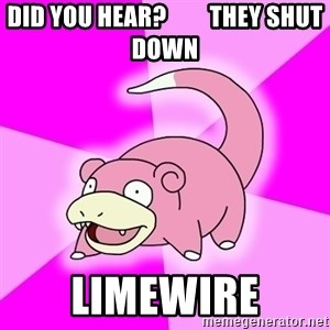 Slowpoke - Did you hear?         they shut down Limewire