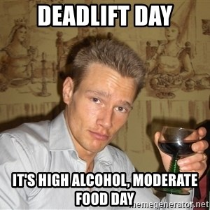 DRUNK DIET GURU - deadlift day it's high alcohol, moderate food day