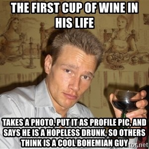 DRUNK DIET GURU - the first cup of wine in his life takes a photo, put it as profile pic, and says he is a hopeless drunk, so others think is a cool bohemian guy