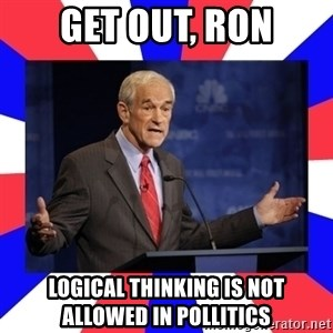 Ron Paul - Get out, ron logical thinking is not allowed in pollitics