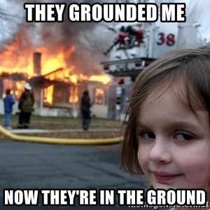 Disaster Girl - they grounded me now they're in the ground