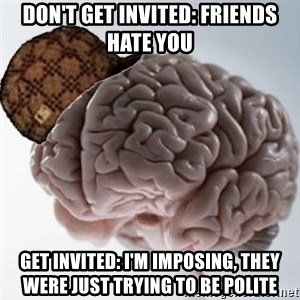Scumbag Brain - Don't get invited: Friends hate you get invited: i'm imposing, they were just trying to be polite