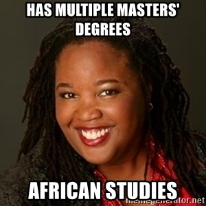 Educated Black Woman - has multiple masters' degrees african studies