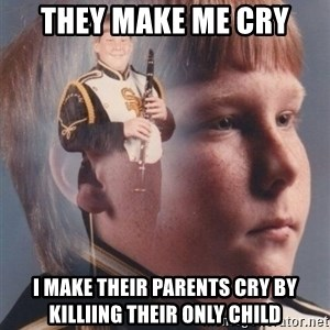 PTSD Clarinet Boy - They make me cry I make their parents cry by KilliIng their only child