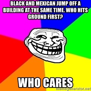 Trollface - black and mexican jump off a building at the same time. who hits ground first? who cares