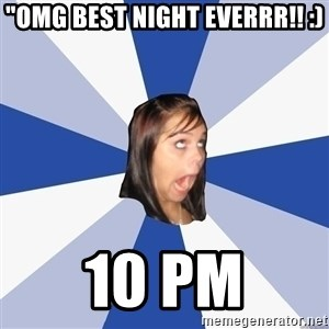 "Annoying Facebook Girl - ""omg best night everrr!! :) 10 pm"