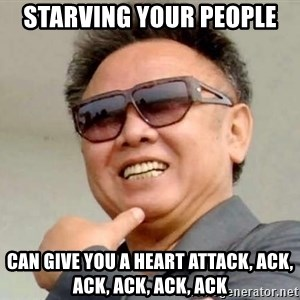 Kim Jong Il - Starving your people  can give you A heart attack, ack, ack, ack, ack, ack