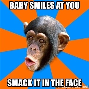 Socially Primitive Chimpanzee - Baby smiles at you smack it in the face