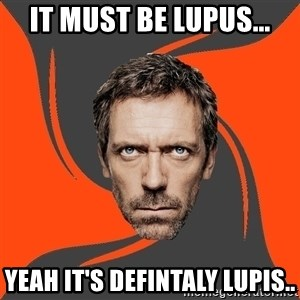 AngryDoctor - IT must be lupus... yeah it's defintaly lupis..