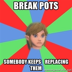 Confused Link - Break pots somebody keeps    replacing them
