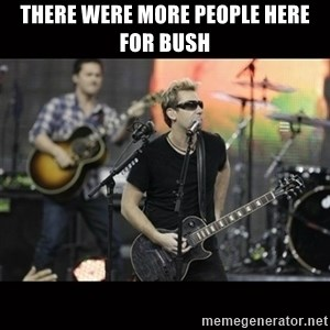 Nickelback - There were more people here for Bush