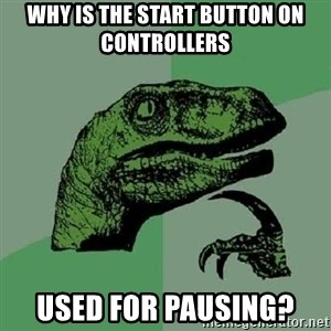 Philosoraptor - Why is the start button on controllers used for pausing?