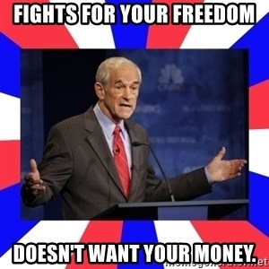 Ron Paul - Fights for your freedom doesn't want your money.