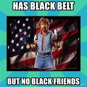 No Respect Norris - Has Black belt But no black friends